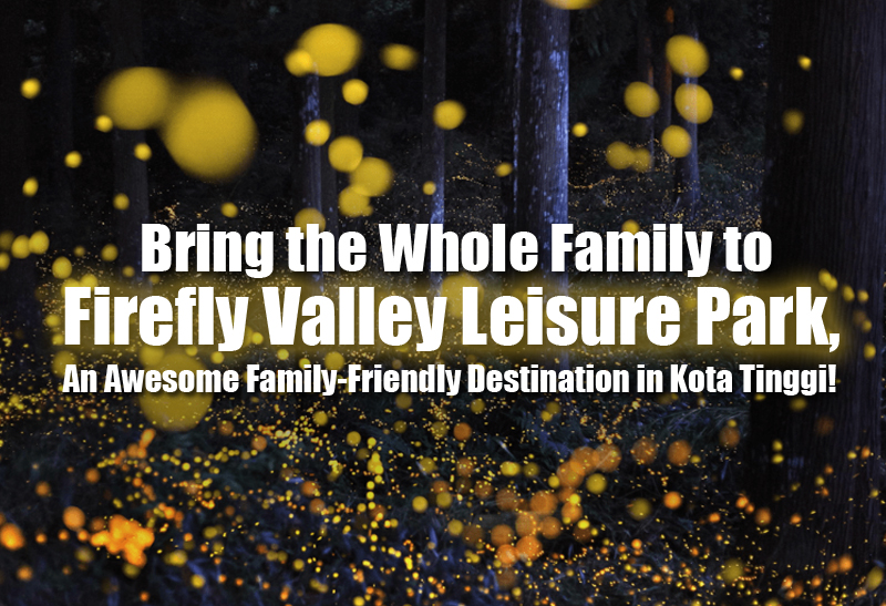 bring-the-whole-family-to-firefly-valley-leisure-park-an-awesome-family-friendly-destination-in-kota-tinggi